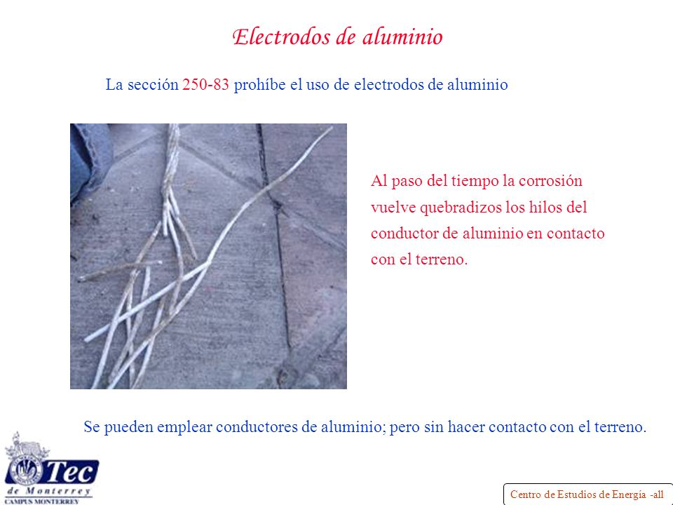 Centro de Estudios de Energía -all Electrodos de aluminio La sección 250-83 prohíbe el uso de electrodos de aluminio Se pueden emplear conductores de aluminio; pero sin hacer contacto con el terreno.