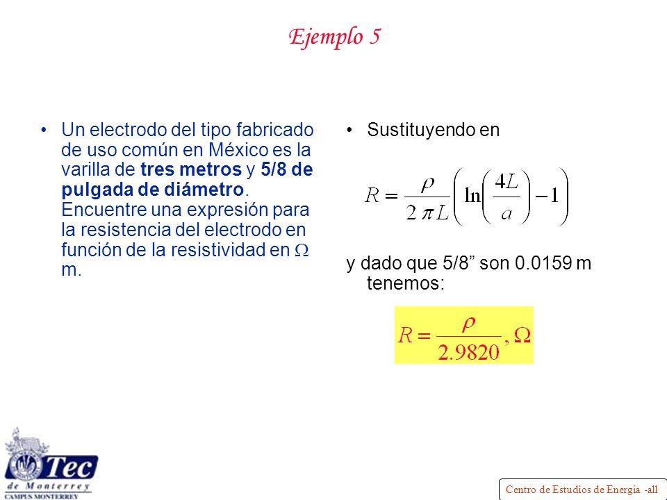 Centro de Estudios de Energía -all Ejemplo 5 Un electrodo del tipo fabricado de uso común en México es la varilla de tres metros y 5/8 de pulgada de diámetro.