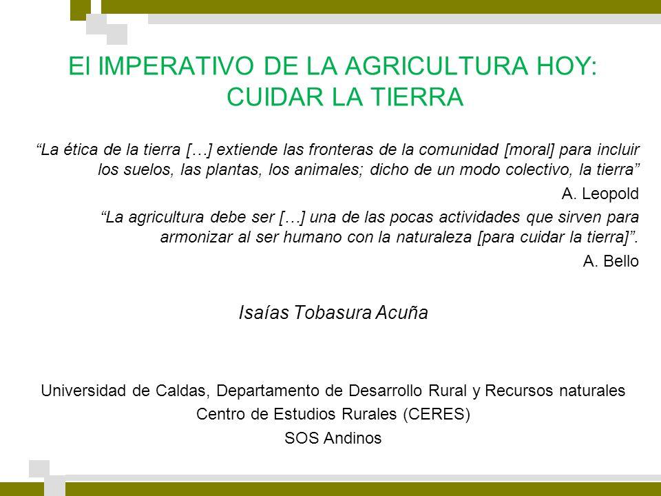 El IMPERATIVO DE LA AGRICULTURA HOY: CUIDAR LA TIERRA La ética de la tierra […] extiende las fronteras de la comunidad [moral] para incluir los suelos