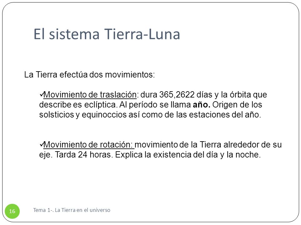 El sistema Tierra-Luna Tema 1-. La Tierra en el universo 16 La Tierra efectúa dos movimientos: Movimiento de traslación: dura 365,2622 días y la órbit