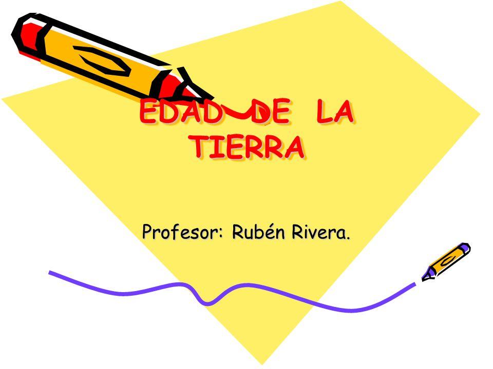 EDAD DE LA TIERRA EDAD DE LA TIERRA Profesor: Rubén Rivera.