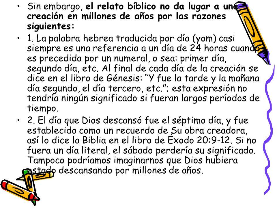Sin embargo, el relato bíblico no da lugar a una creación en millones de años por las razones siguientes: 1. La palabra hebrea traducida por día (yom)