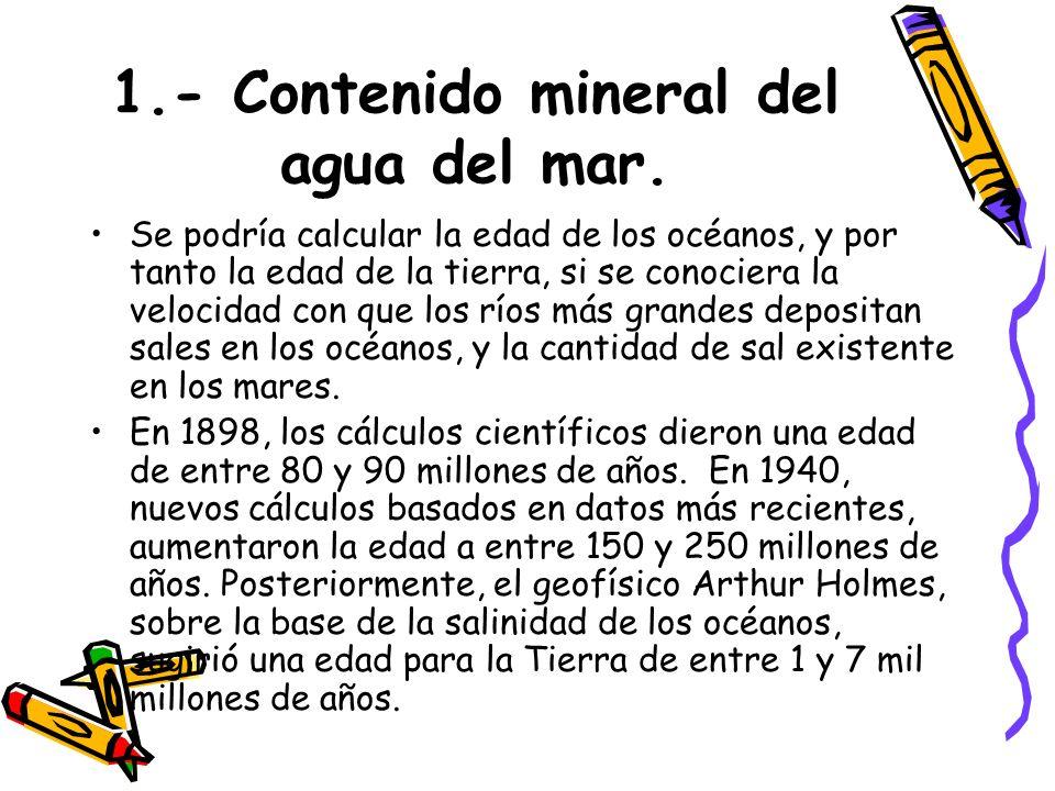 1.- Contenido mineral del agua del mar. Se podría calcular la edad de los océanos, y por tanto la edad de la tierra, si se conociera la velocidad con
