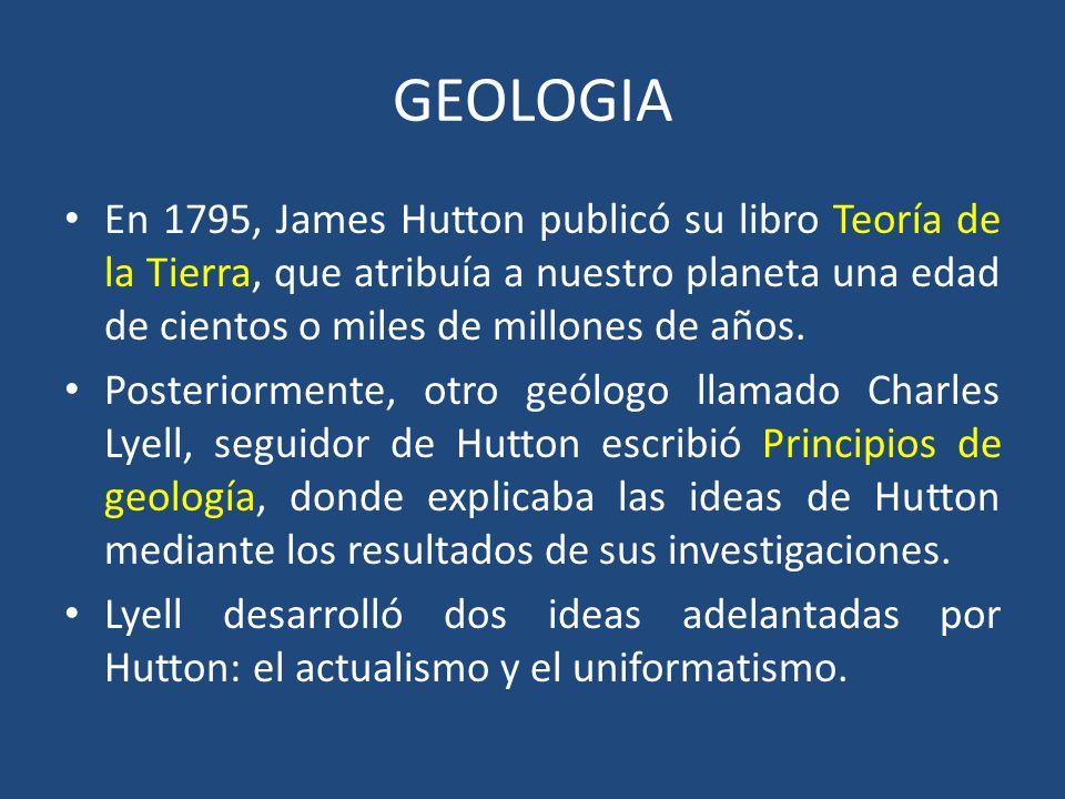GEOLOGIA En 1795, James Hutton publicó su libro Teoría de la Tierra, que atribuía a nuestro planeta una edad de cientos o miles de millones de años.