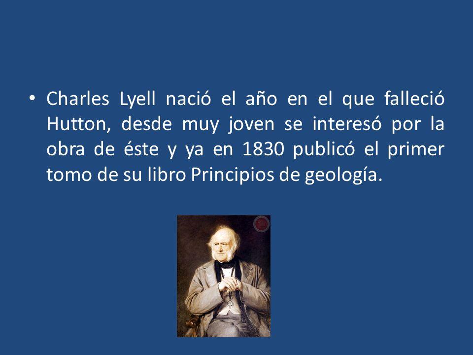 Charles Lyell nació el año en el que falleció Hutton, desde muy joven se interesó por la obra de éste y ya en 1830 publicó el primer tomo de su libro Principios de geología.