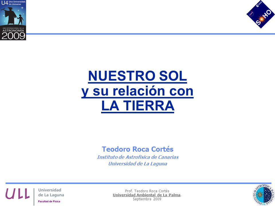 Prof. Teodoro Roca Cortés Universidad Ambiental de La Palma. Septiembre 2009 NUESTRO SOL y su relación con LA TIERRA Teodoro Roca Cortés Instituto de