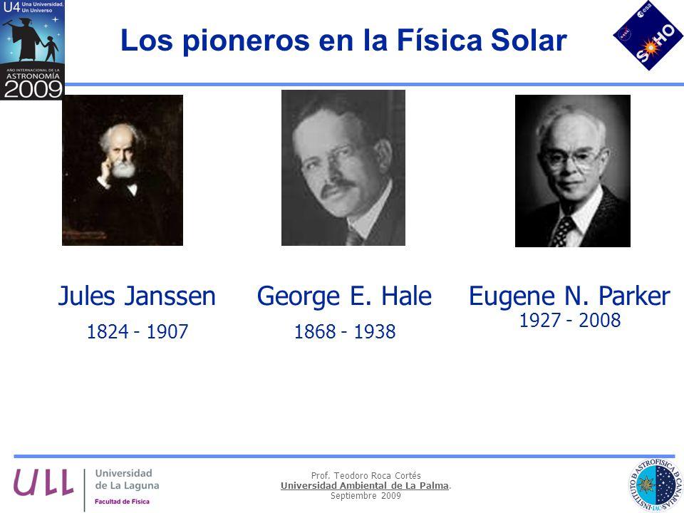 Prof. Teodoro Roca Cortés Universidad Ambiental de La Palma. Septiembre 2009 Los pioneros en la Física Solar Jules Janssen 1824 - 1907 George E. Hale