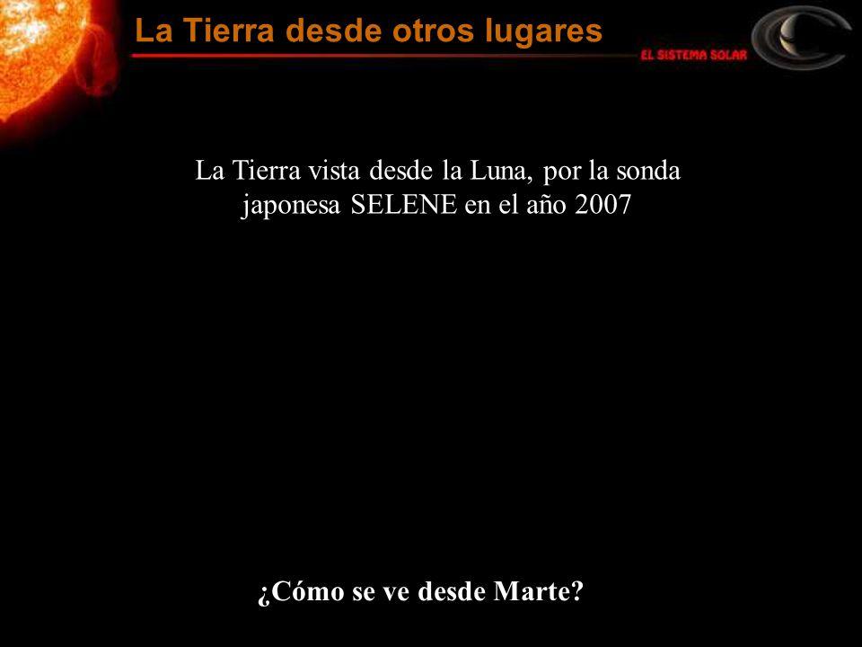 La Tierra vista desde la Luna, por la sonda japonesa SELENE en el año 2007 ¿Cómo se ve desde Marte? La Tierra desde otros lugares