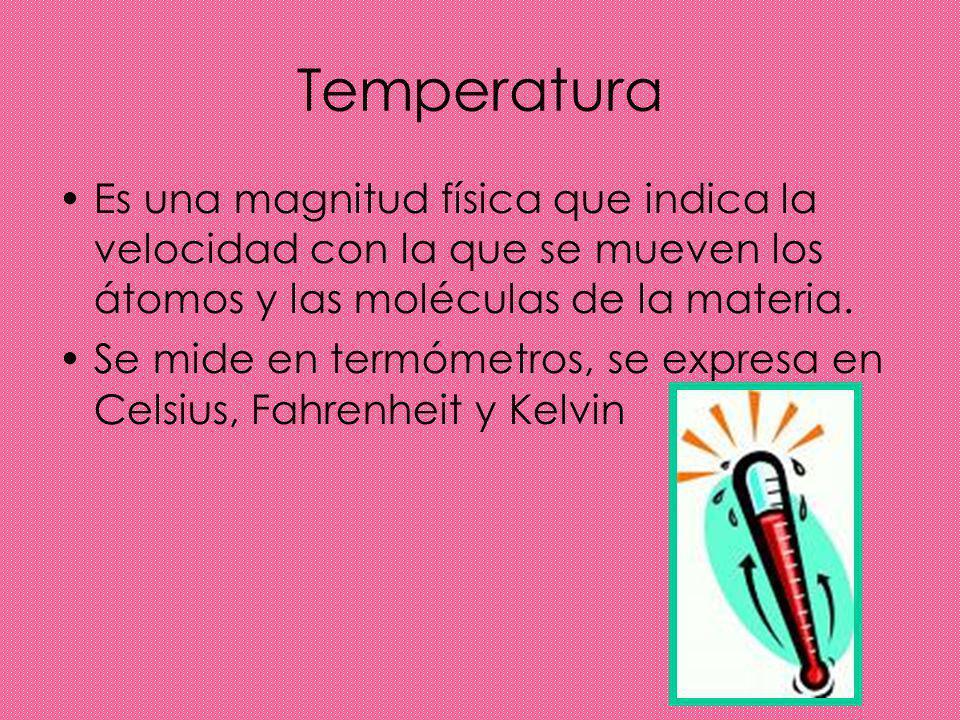 Temperatura Es una magnitud física que indica la velocidad con la que se mueven los átomos y las moléculas de la materia. Se mide en termómetros, se e