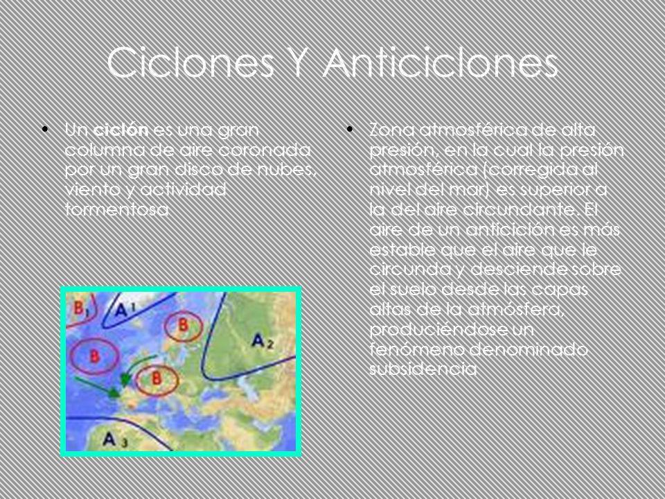 Ciclones Y Anticiclones Un ciclón es una gran columna de aire coronada por un gran disco de nubes, viento y actividad tormentosa Zona atmosférica de a