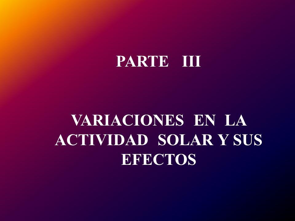 PARTE III VARIACIONES EN LA ACTIVIDAD SOLAR Y SUS EFECTOS