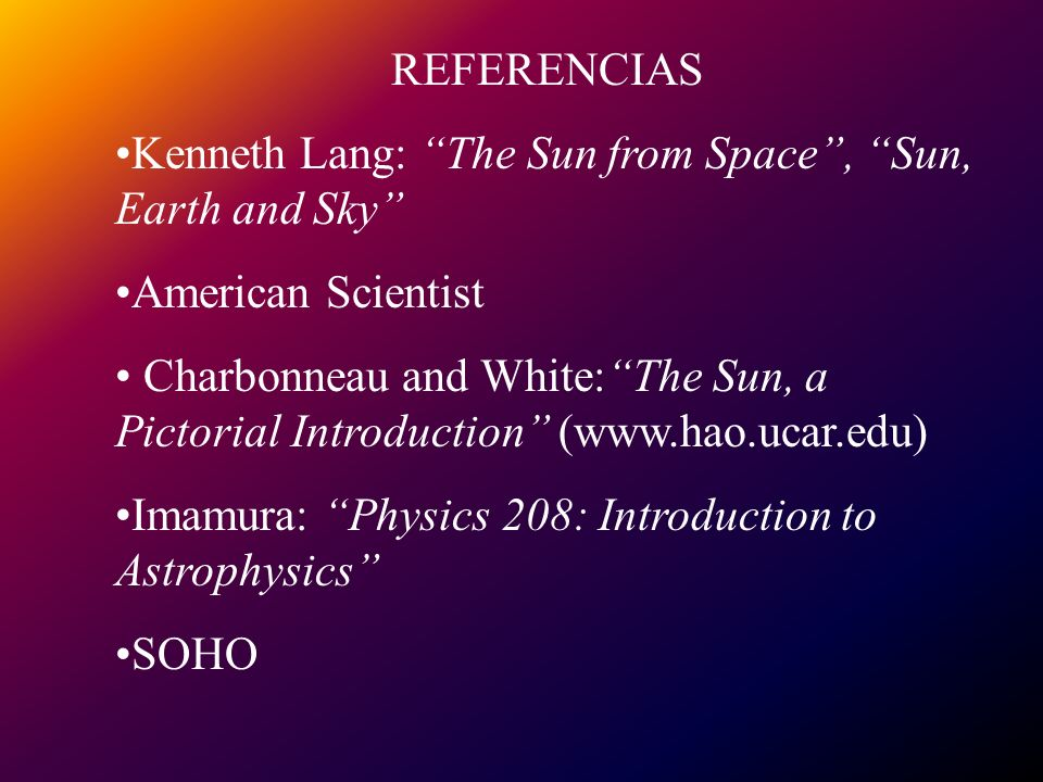 REFERENCIAS Kenneth Lang: The Sun from Space, Sun, Earth and Sky American Scientist Charbonneau and White:The Sun, a Pictorial Introduction (www.hao.ucar.edu) Imamura: Physics 208: Introduction to Astrophysics SOHO
