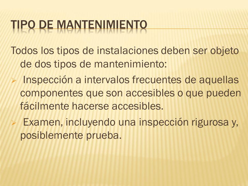 Todos los tipos de instalaciones deben ser objeto de dos tipos de mantenimiento: Inspección a intervalos frecuentes de aquellas componentes que son ac
