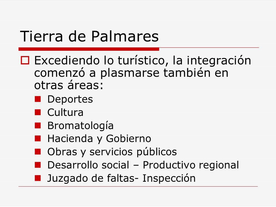 Tierra de Palmares Excediendo lo turístico, la integración comenzó a plasmarse también en otras áreas: Deportes Cultura Bromatología Hacienda y Gobier