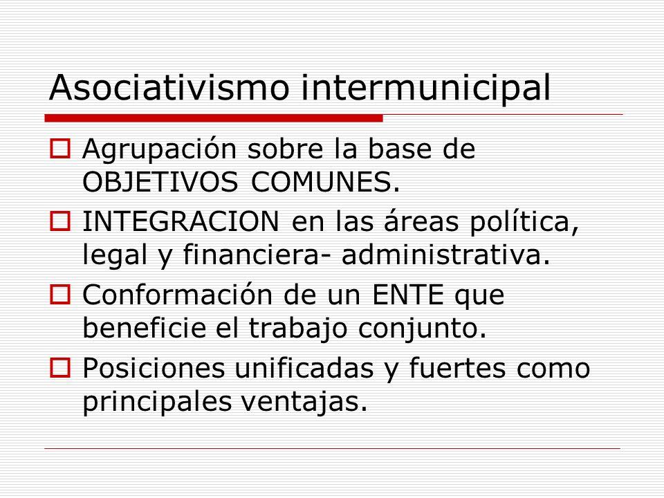 Asociativismo intermunicipal Agrupación sobre la base de OBJETIVOS COMUNES. INTEGRACION en las áreas política, legal y financiera- administrativa. Con