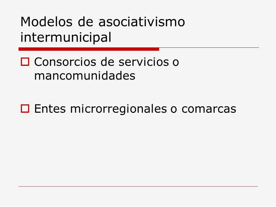 Modelos de asociativismo intermunicipal Consorcios de servicios o mancomunidades Entes microrregionales o comarcas