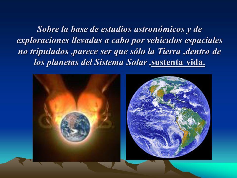 Sobre la base de estudios astronómicos y de exploraciones llevadas a cabo por vehículos espaciales no tripulados,parece ser que sólo la Tierra,dentro de los planetas del Sistema Solar,sustenta vida.