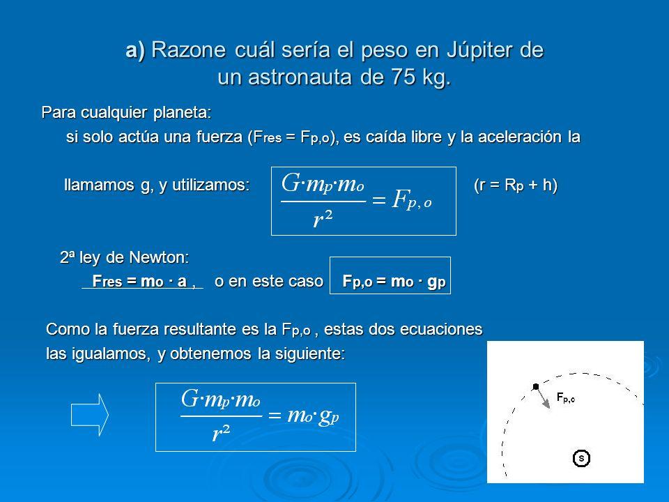 a) Razone cuál sería el peso en Júpiter de un astronauta de 75 kg. Para cualquier planeta: si solo actúa una fuerza (F res = F p,o ), es caída libre y