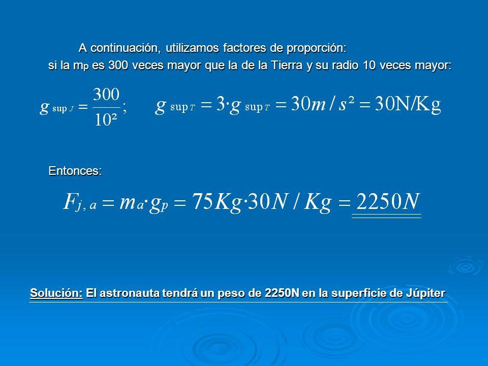 A continuación, utilizamos factores de proporción: si la m p es 300 veces mayor que la de la Tierra y su radio 10 veces mayor: Entonces: Solución: El