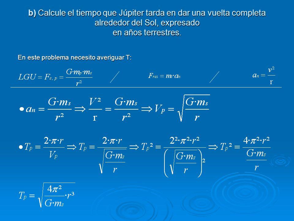 b) Calcule el tiempo que Júpiter tarda en dar una vuelta completa alrededor del Sol, expresado en años terrestres. En este problema necesito averiguar