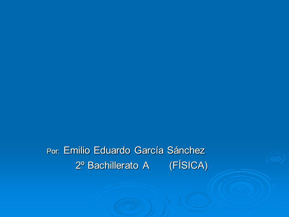 Por: Emilio Eduardo García Sánchez 2º Bachillerato A (FÍSICA)