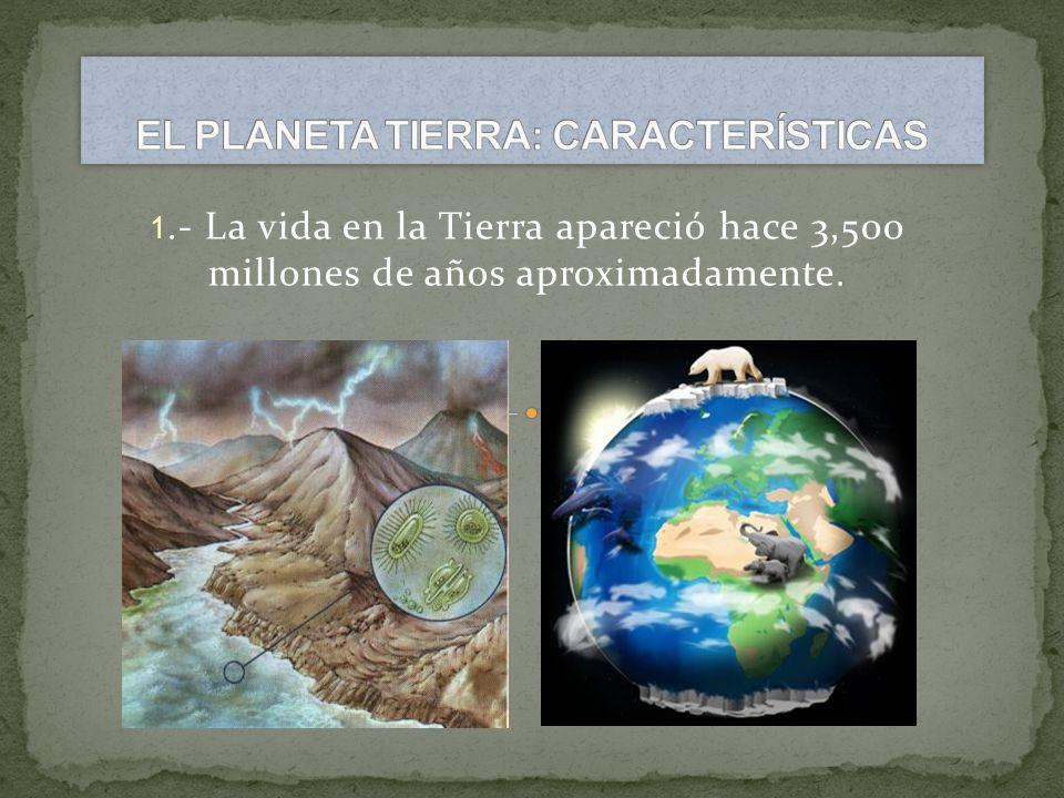 1.- La vida en la Tierra apareció hace 3,500 millones de años aproximadamente.