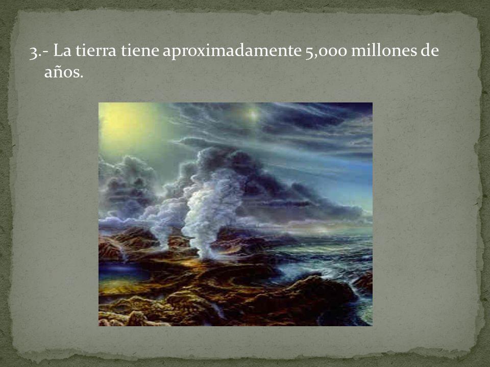 3.- La tierra tiene aproximadamente 5,000 millones de años.
