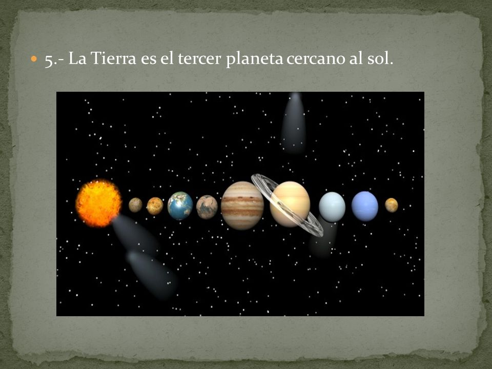 5.- La Tierra es el tercer planeta cercano al sol.