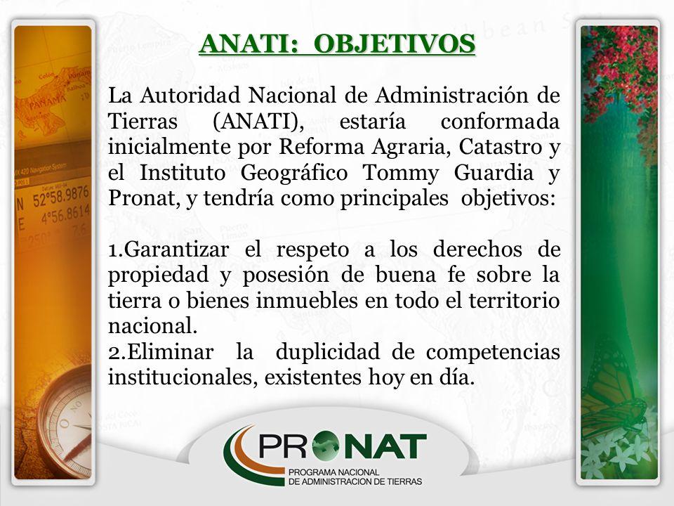 ANATI: OBJETIVOS La Autoridad Nacional de Administración de Tierras (ANATI), estaría conformada inicialmente por Reforma Agraria, Catastro y el Instit