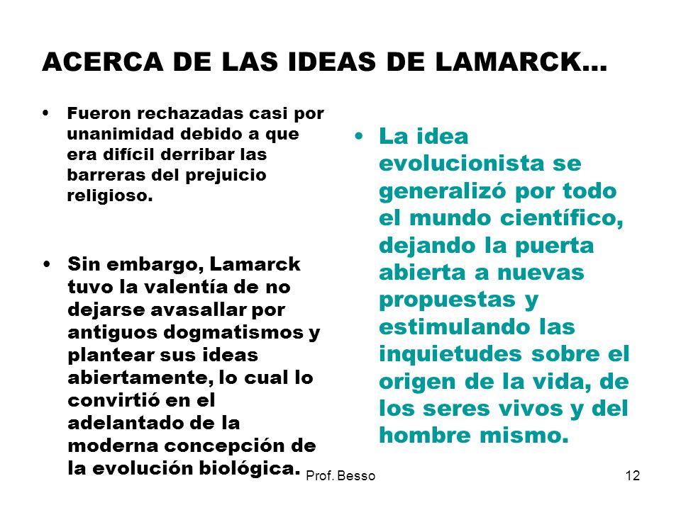 Prof. Besso12 ACERCA DE LAS IDEAS DE LAMARCK… Fueron rechazadas casi por unanimidad debido a que era difícil derribar las barreras del prejuicio relig