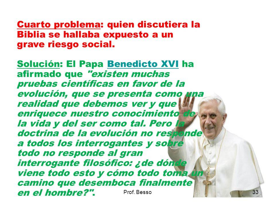 Prof. Besso33 Cuarto problema: quien discutiera la Biblia se hallaba expuesto a un grave riesgo social. Solución: El Papa Benedicto XVI ha afirmado qu