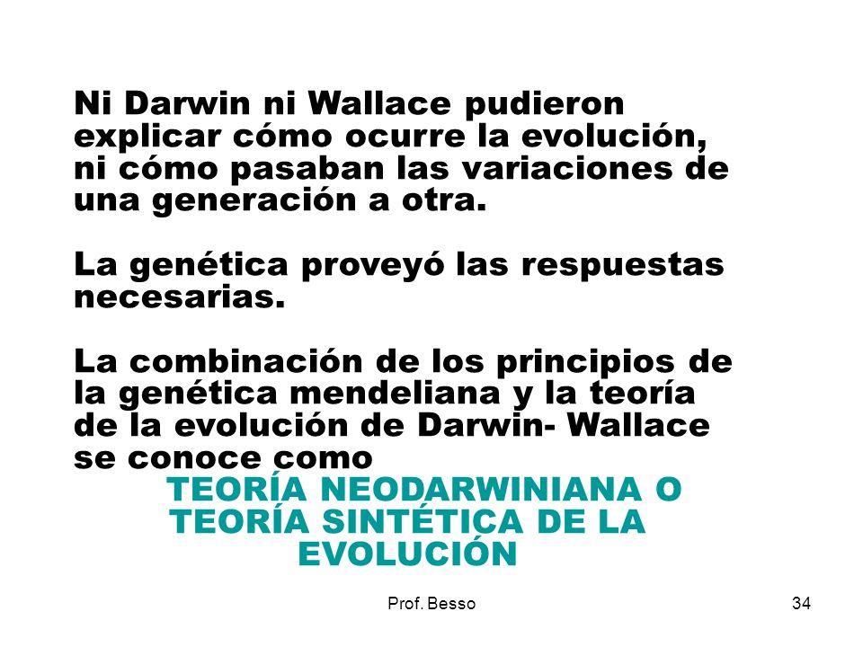 Prof. Besso34 Ni Darwin ni Wallace pudieron explicar cómo ocurre la evolución, ni cómo pasaban las variaciones de una generación a otra. La genética p
