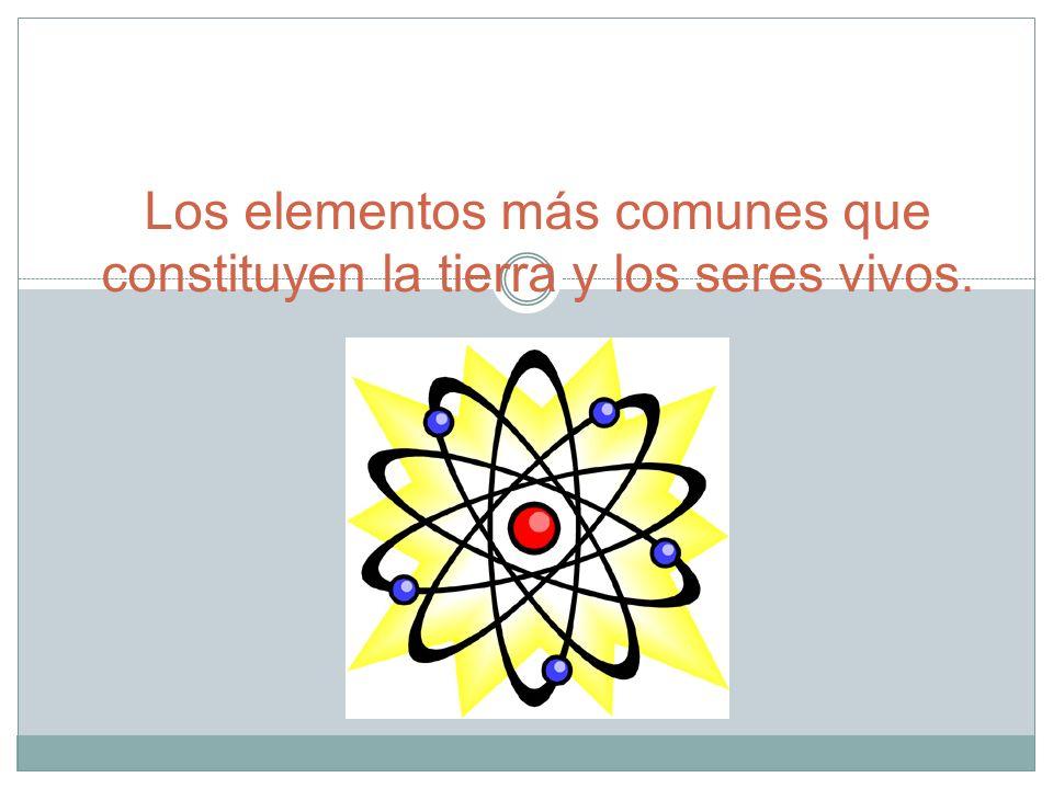 Los elementos más comunes que constituyen la tierra y los seres vivos.