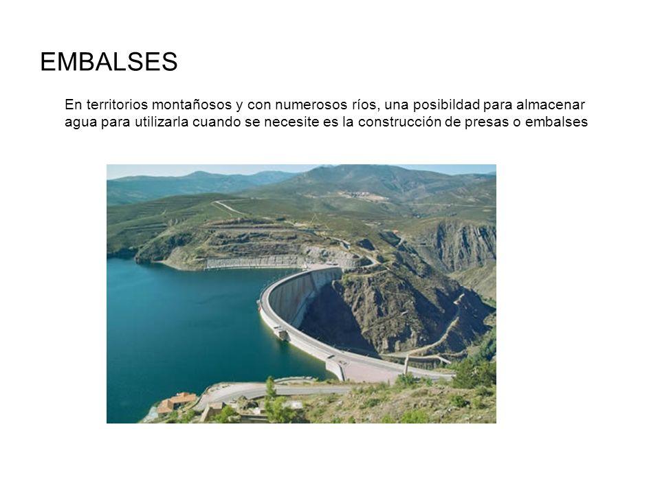 EMBALSES En territorios montañosos y con numerosos ríos, una posibildad para almacenar agua para utilizarla cuando se necesite es la construcción de p