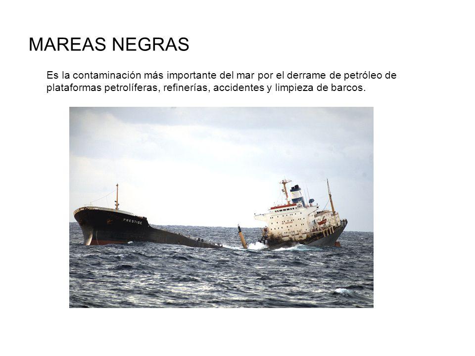 MAREAS NEGRAS Es la contaminación más importante del mar por el derrame de petróleo de plataformas petrolíferas, refinerías, accidentes y limpieza de