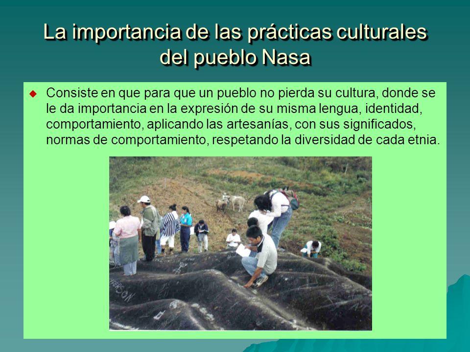 La importancia de las prácticas culturales del pueblo Nasa Consiste en que para que un pueblo no pierda su cultura, donde se le da importancia en la e