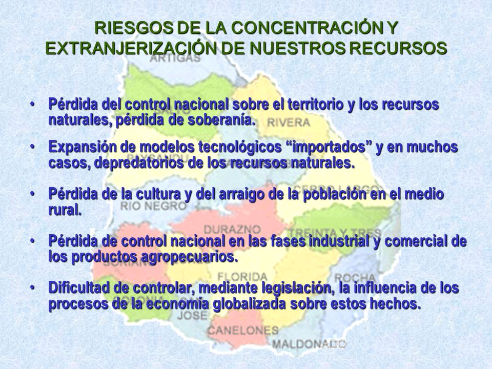 RIESGOS DE LA CONCENTRACIÓN Y EXTRANJERIZACIÓN DE NUESTROS RECURSOS Pérdida del control nacional sobre el territorio y los recursos naturales, pérdida de soberanía.