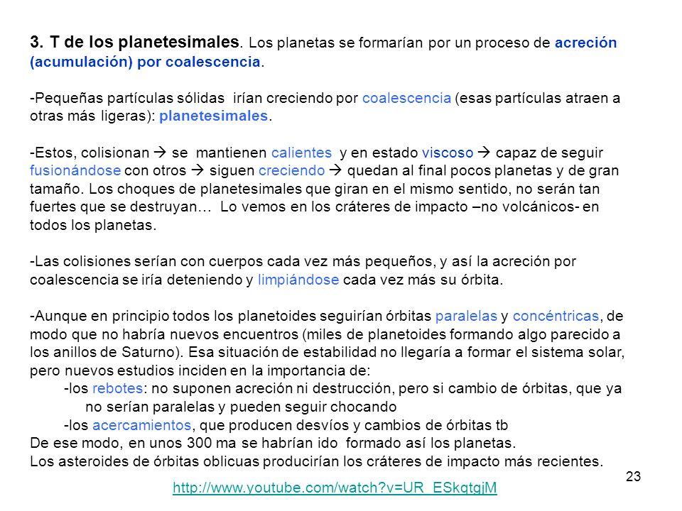23 3. T de los planetesimales. Los planetas se formarían por un proceso de acreción (acumulación) por coalescencia. -Pequeñas partículas sólidas irían