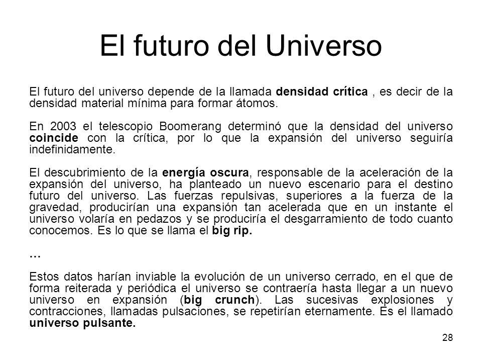 El futuro del Universo 28 El futuro del universo depende de la llamada densidad crítica, es decir de la densidad material mínima para formar átomos. E