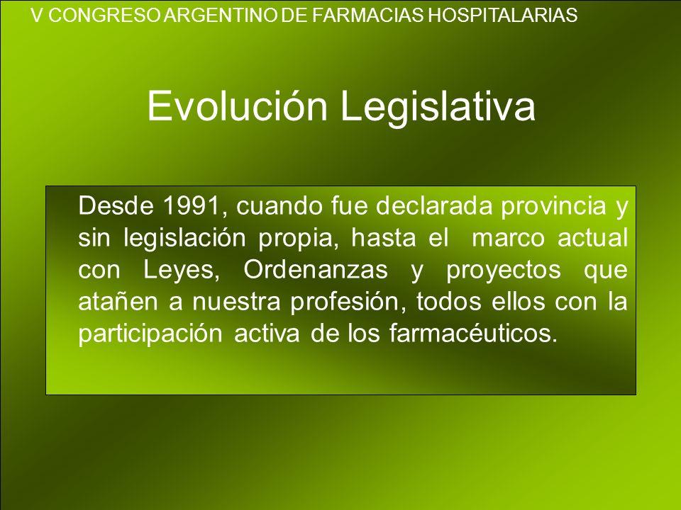 Evolución Legislativa Desde 1991, cuando fue declarada provincia y sin legislación propia, hasta el marco actual con Leyes, Ordenanzas y proyectos que atañen a nuestra profesión, todos ellos con la participación activa de los farmacéuticos.