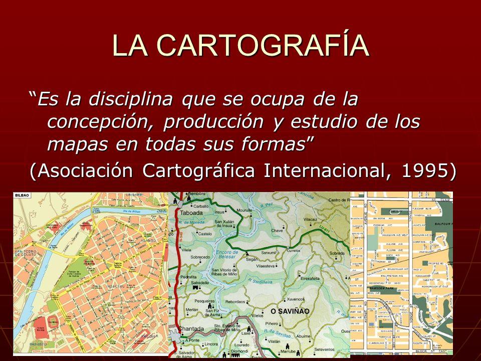 LA CARTOGRAFÍA Es la disciplina que se ocupa de la concepción, producción y estudio de los mapas en todas sus formasEs la disciplina que se ocupa de l