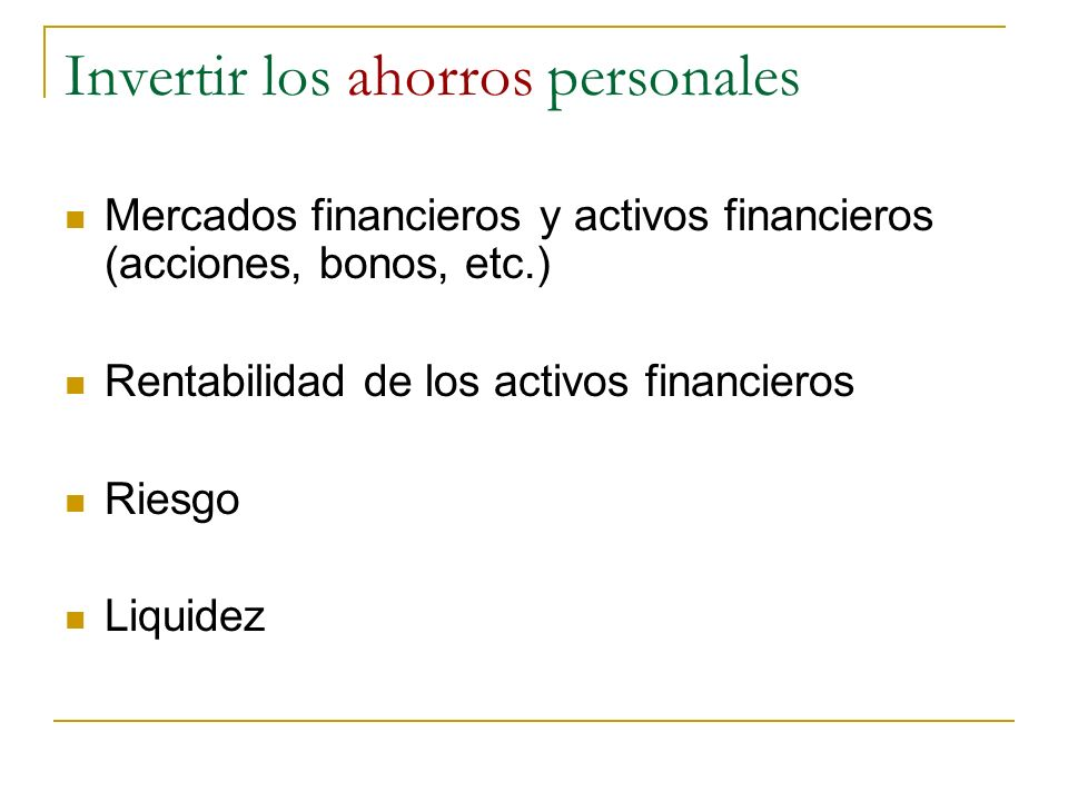 Invertir los ahorros personales Mercados financieros y activos financieros (acciones, bonos, etc.) Rentabilidad de los activos financieros Riesgo Liqu