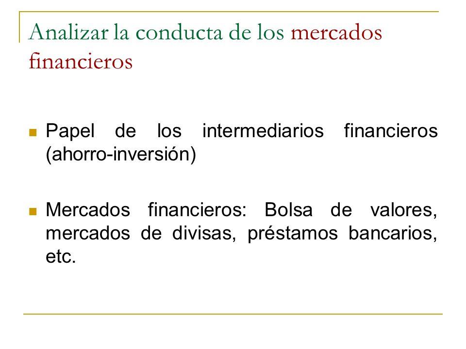 Analizar la conducta de los mercados financieros Papel de los intermediarios financieros (ahorro-inversión) Mercados financieros: Bolsa de valores, me