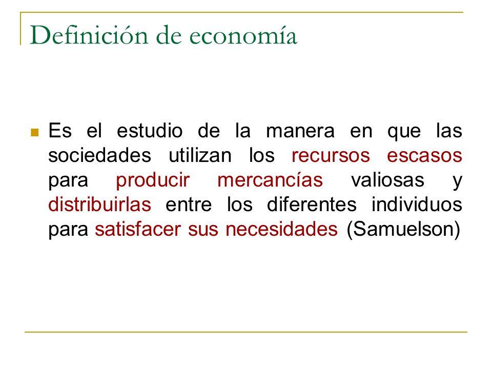 Definición de economía Es el estudio de la manera en que las sociedades utilizan los recursos escasos para producir mercancías valiosas y distribuirla