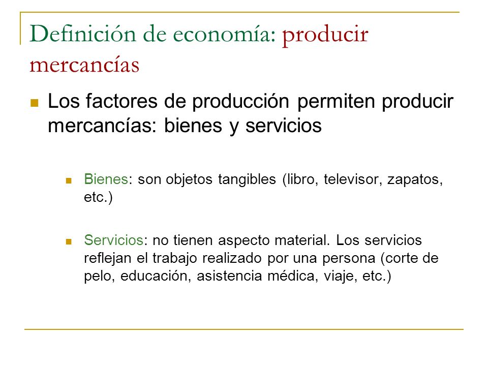 Definición de economía: producir mercancías Los factores de producción permiten producir mercancías: bienes y servicios Bienes: son objetos tangibles