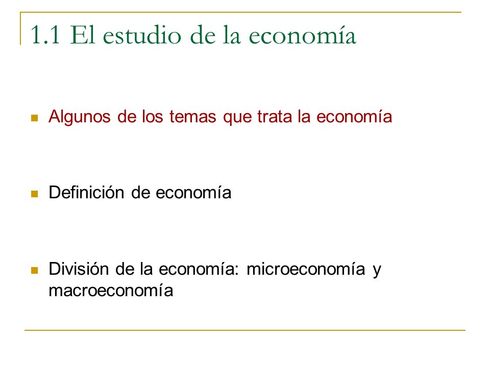 1.1 El estudio de la economía Algunos de los temas que trata la economía Se incluyen a modo de ejemplos algunos de los temas económicos más importantes Para un mayor nivel de detalle se puede consultar el índice de alguno de los manuales de economía recomendados.