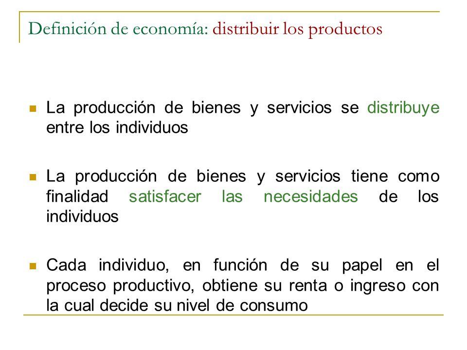 Definición de economía: distribuir los productos La producción de bienes y servicios se distribuye entre los individuos La producción de bienes y serv