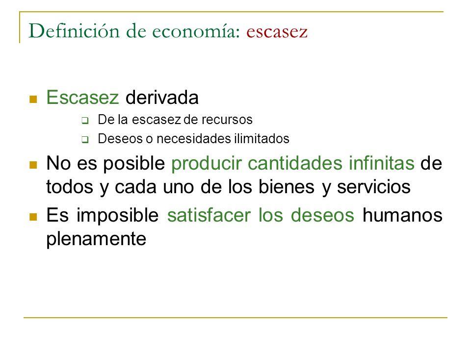 Definición de economía: escasez Escasez derivada De la escasez de recursos Deseos o necesidades ilimitados No es posible producir cantidades infinitas