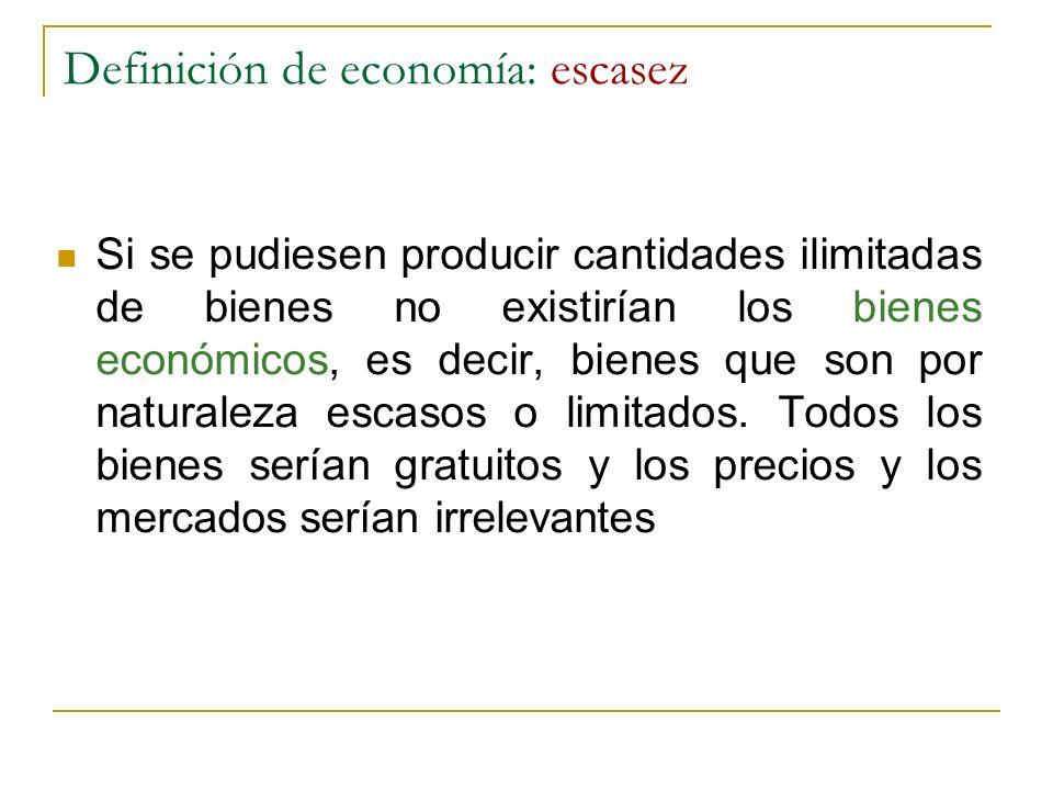 Definición de economía: escasez Si se pudiesen producir cantidades ilimitadas de bienes no existirían los bienes económicos, es decir, bienes que son