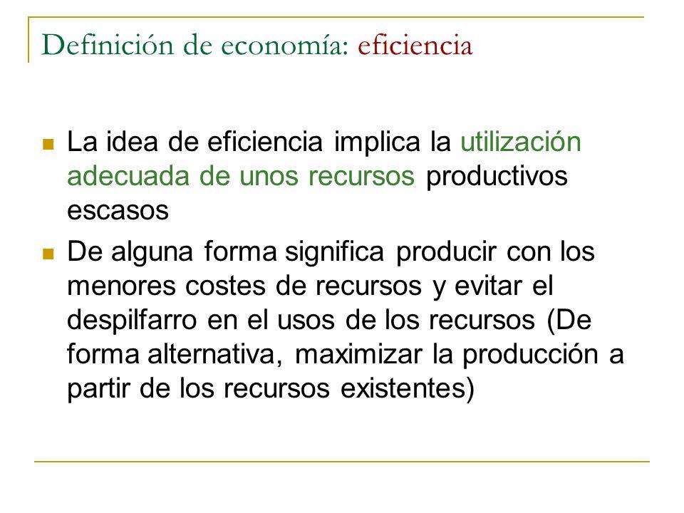 Definición de economía: eficiencia La idea de eficiencia implica la utilización adecuada de unos recursos productivos escasos De alguna forma signific